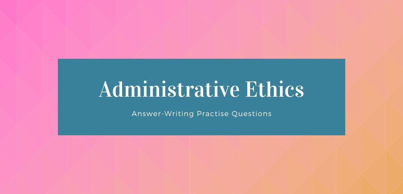 Answer Writing Practise Questions on Administrative Ethics