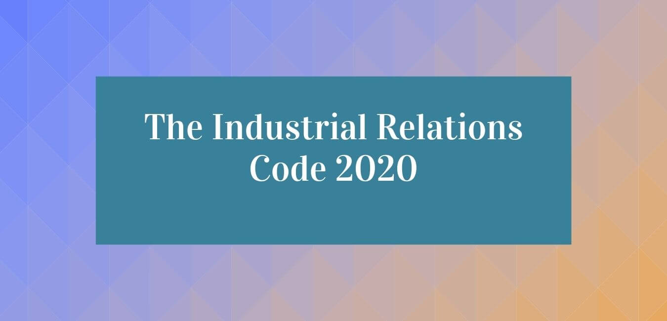 The Industrial Relations Code 2020 Summary Salient Features Key Provisions