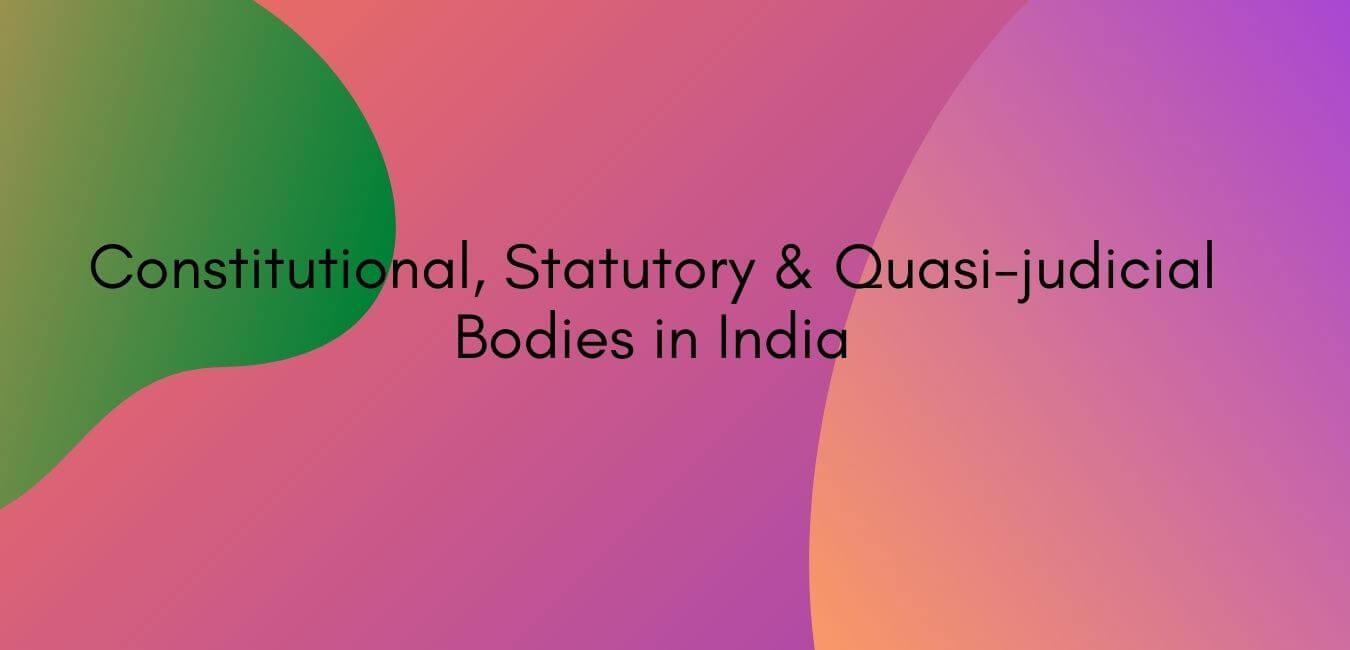 Constitutional Statutory & Quasi-judicial Bodies in India